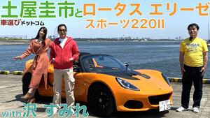 ロータス・エリーゼ スポーツ 220 IIを土屋圭市と沢すみれがエリーゼの生産終了前に徹底解説!