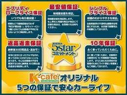 ケイカフェならではの『5starコミットメント』 ケイカフェオリジナル5つの保証で安心のカーライフをご提供いたします!