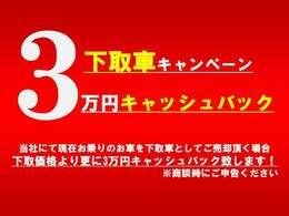 下取車キャンペーン実施中。下取ご契約いただいた方には、3万円キャッシュバック致します。