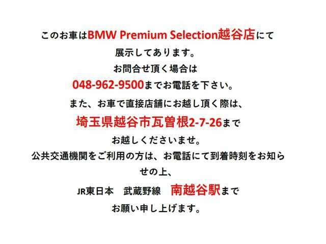 このお車は現在BMW Premium Selection 越谷にて展示中です。弊社の中古車保管プールに戻す可能性がある為、現車ご確認ご希望のお客様はお手数をお掛けが、048-962-9500までご連絡を下さい。