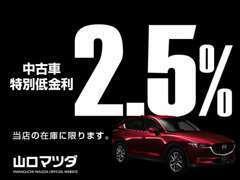 ただいま山口マツダは、中古車特別低金利が「2.5%」で提供いたしております。お気軽にスタッフにお声がけください。