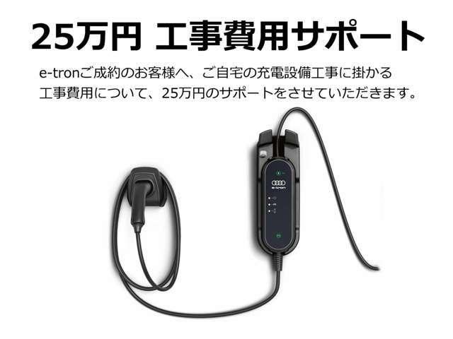 ■工事費用25万円サポート!! e-tronご成約のお客様へ、ご家庭の充電設備設置工事費用について25万円のサポートをさせていただきます。初めての電気自動車購入のお客様も安心です。