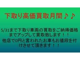 5/31まで下取り車両の買取をご納得価格までアップして買取致します!!他店で0円と言われたお車もお値段を付けさせて頂きます!!